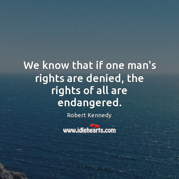We know that if one man's rights are denied, the rights of all are endangered. Image