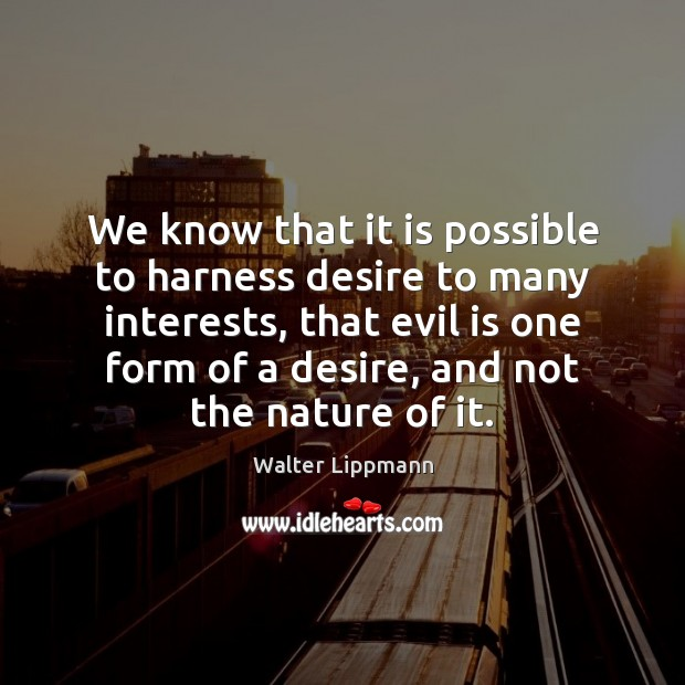 We know that it is possible to harness desire to many interests, Walter Lippmann Picture Quote
