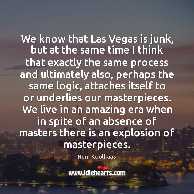 We know that Las Vegas is junk, but at the same time Rem Koolhaas Picture Quote