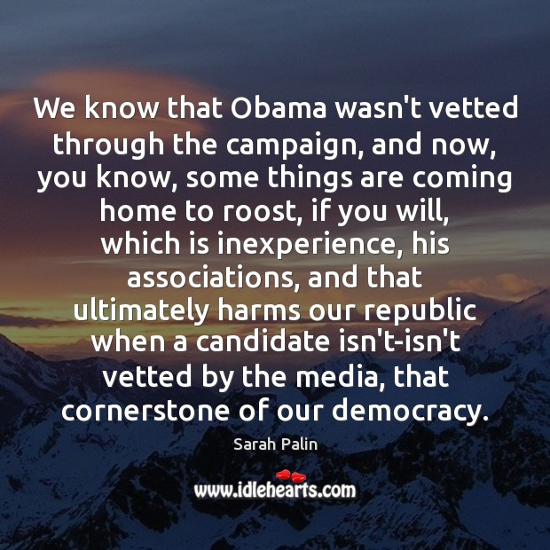 We know that Obama wasn't vetted through the campaign, and now, you Sarah Palin Picture Quote