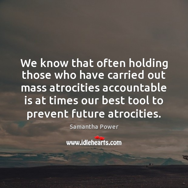 We know that often holding those who have carried out mass atrocities Image