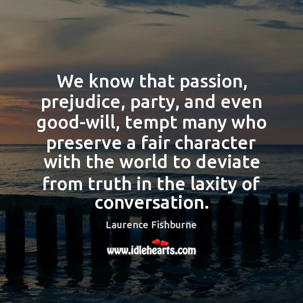 We know that passion, prejudice, party, and even good-will, tempt many who Laurence Fishburne Picture Quote