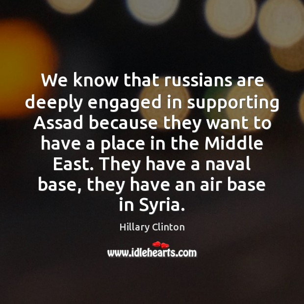 We know that russians are deeply engaged in supporting Assad because they Hillary Clinton Picture Quote
