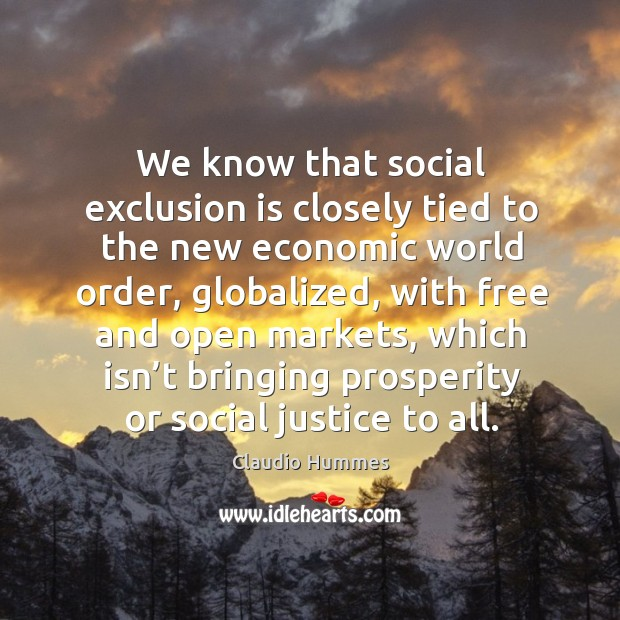 We know that social exclusion is closely tied to the new economic world order, globalized Claudio Hummes Picture Quote