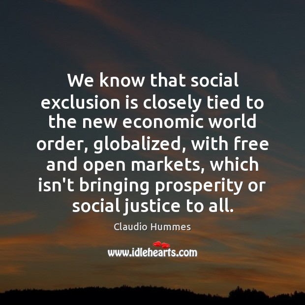 We know that social exclusion is closely tied to the new economic Claudio Hummes Picture Quote