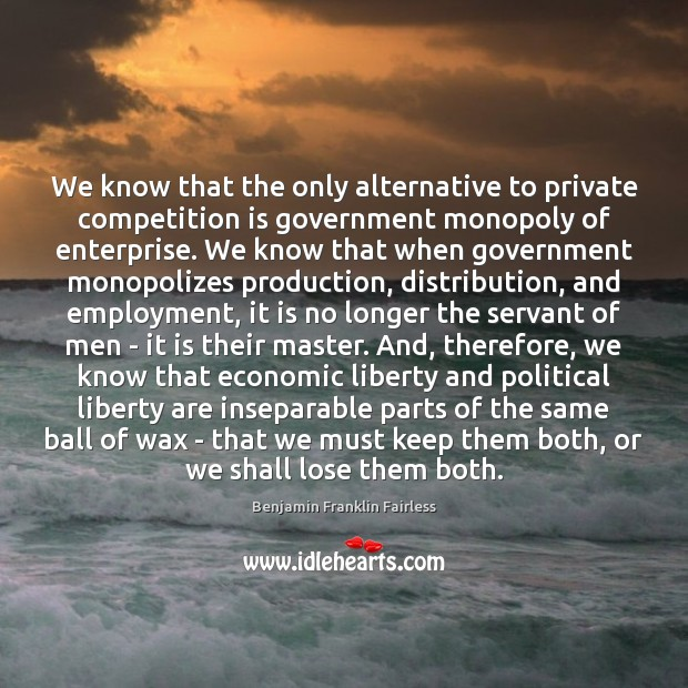 We know that the only alternative to private competition is government monopoly Image