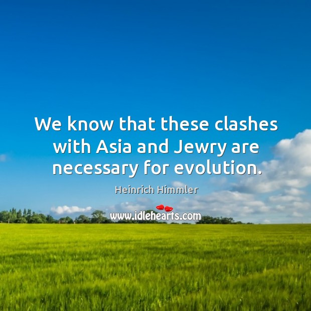We know that these clashes with asia and jewry are necessary for evolution. Image