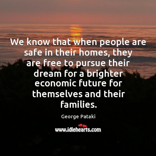 We know that when people are safe in their homes, they are free to pursue their dream George Pataki Picture Quote