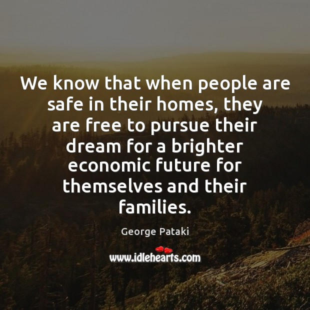 We know that when people are safe in their homes, they are George Pataki Picture Quote