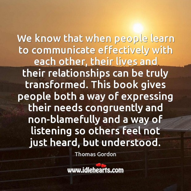 We know that when people learn to communicate effectively with each other, Thomas Gordon Picture Quote