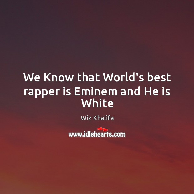 We Know that World's best rapper is Eminem and He is White Wiz Khalifa Picture Quote