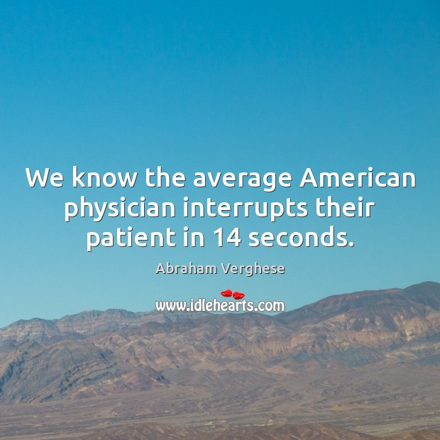 We know the average American physician interrupts their patient in 14 seconds. Abraham Verghese Picture Quote
