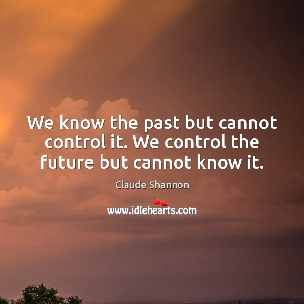 We know the past but cannot control it. We control the future but cannot know it. Image