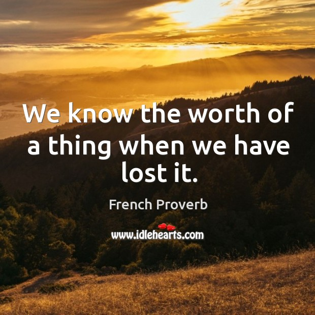 We know the worth of a thing when we have lost it. Image