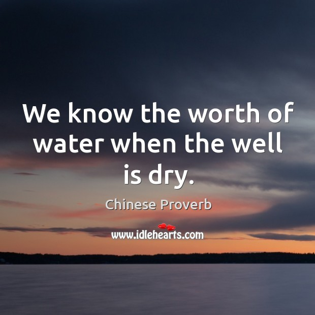 Image, We know the worth of water when the well is dry.