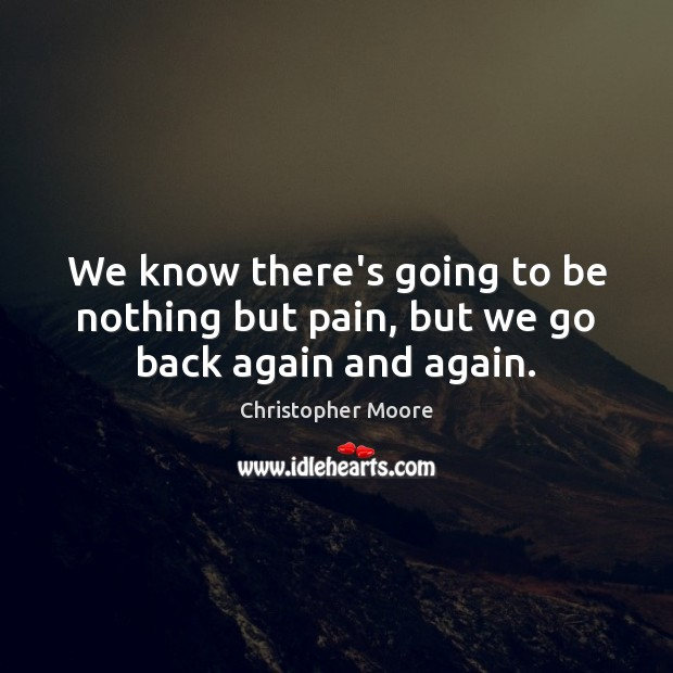 We know there's going to be nothing but pain, but we go back again and again. Christopher Moore Picture Quote