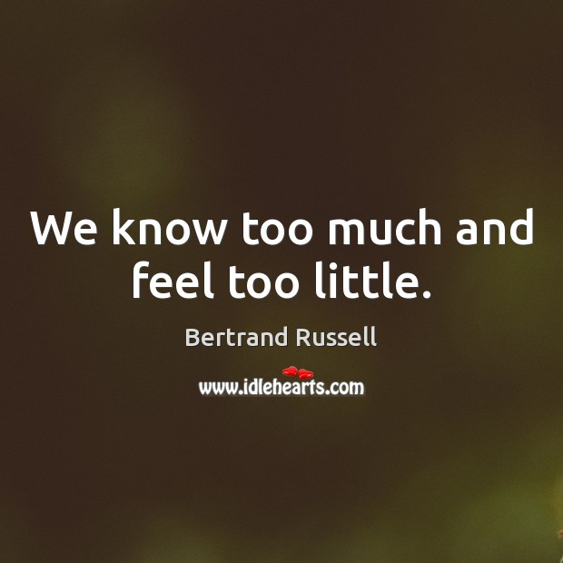 We know too much and feel too little. Image