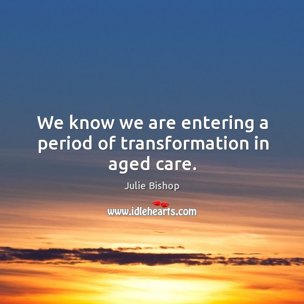 Image, We know we are entering a period of transformation in aged care.
