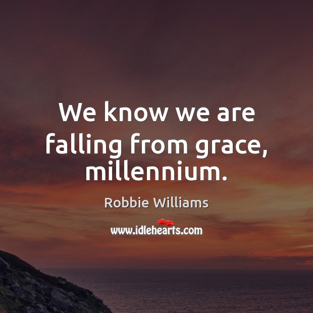 We know we are falling from grace, millennium. Robbie Williams Picture Quote