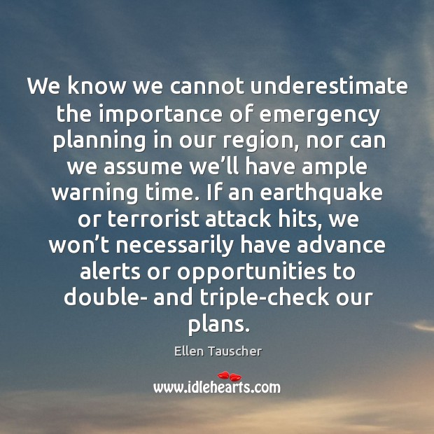 We know we cannot underestimate the importance of emergency planning in our region Ellen Tauscher Picture Quote