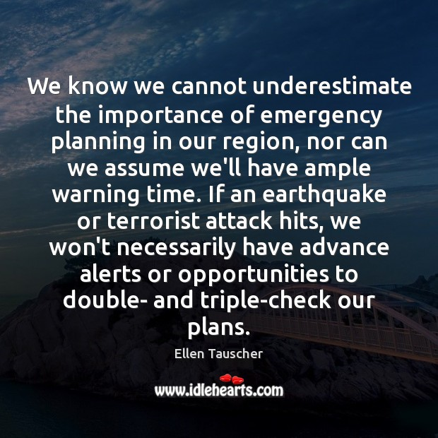 We know we cannot underestimate the importance of emergency planning in our Ellen Tauscher Picture Quote