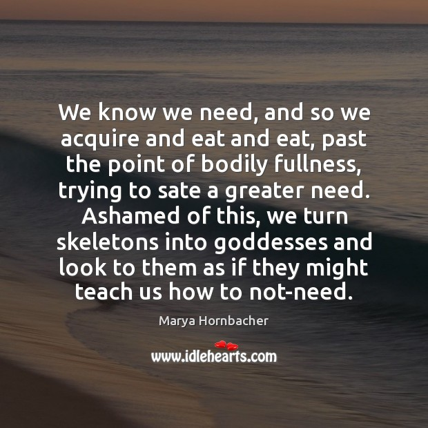 We know we need, and so we acquire and eat and eat, Marya Hornbacher Picture Quote