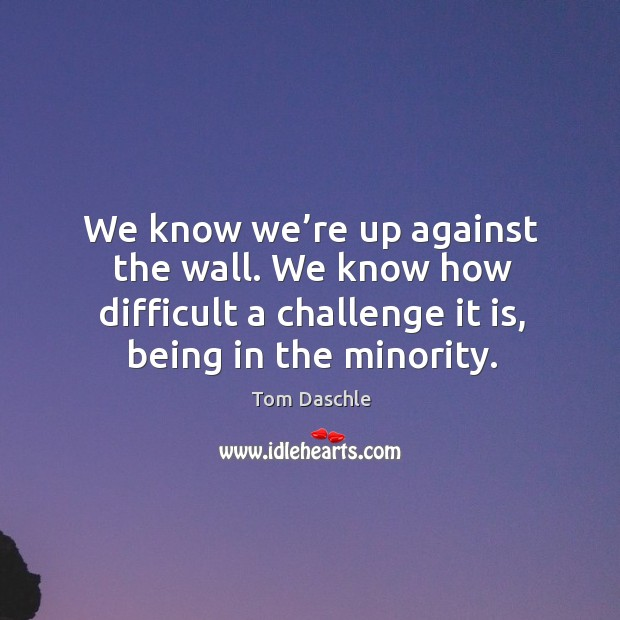 Image, We know we're up against the wall. We know how difficult a challenge it is, being in the minority.