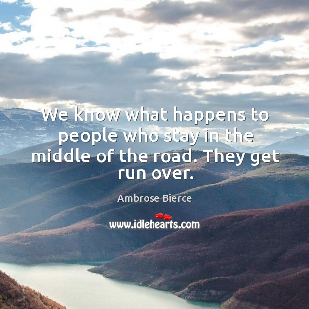 Image, We know what happens to people who stay in the middle of the road. They get run over.