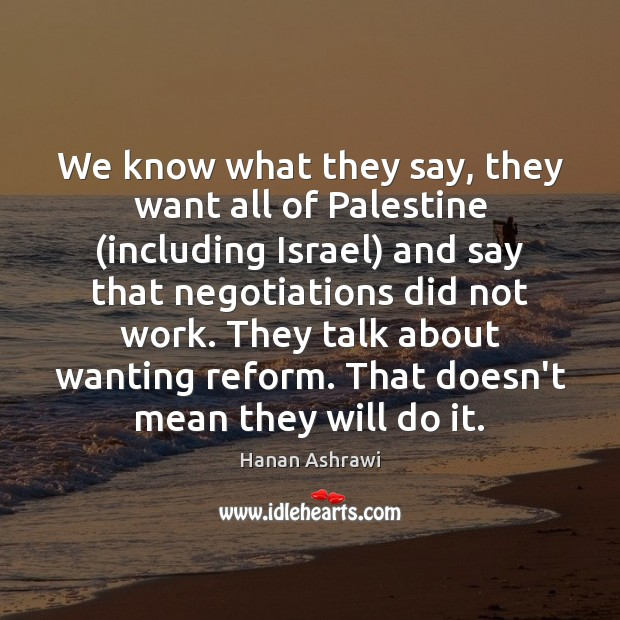 We know what they say, they want all of Palestine (including Israel) Hanan Ashrawi Picture Quote