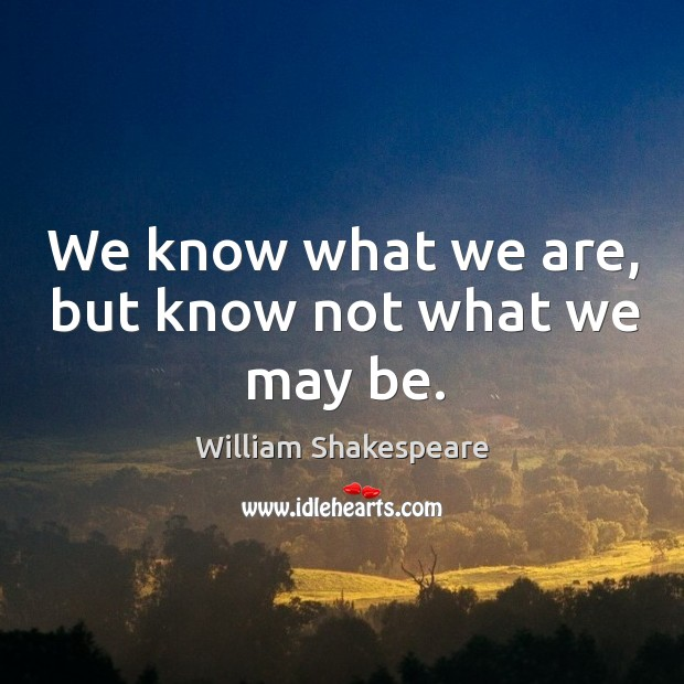 We know what we are, but know not what we may be. Image