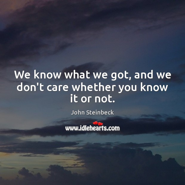 We know what we got, and we don't care whether you know it or not. John Steinbeck Picture Quote