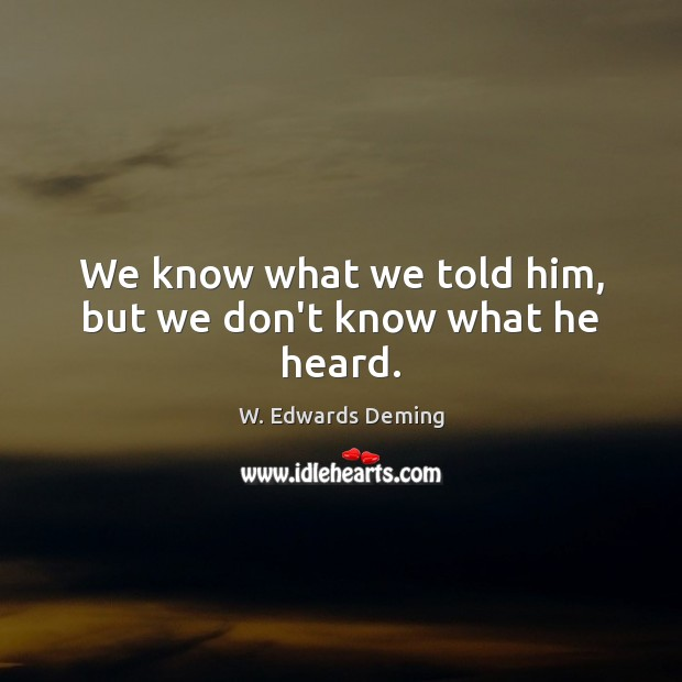 We know what we told him, but we don't know what he heard. W. Edwards Deming Picture Quote