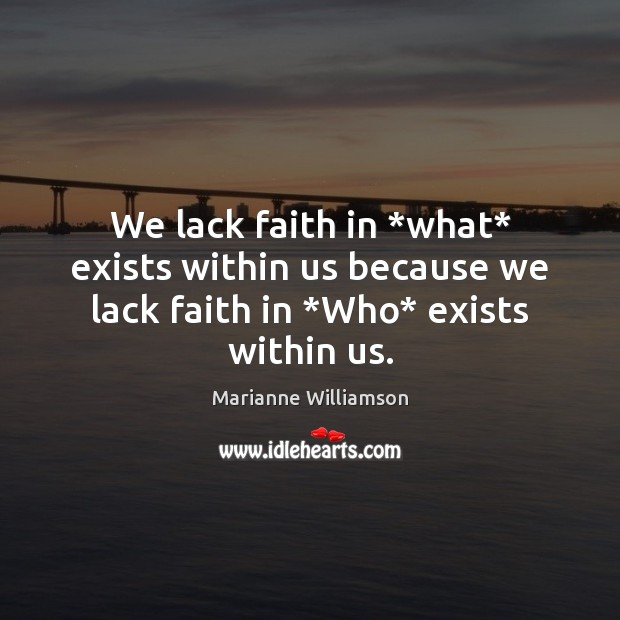 Image, We lack faith in *what* exists within us because we lack faith in *Who* exists within us.