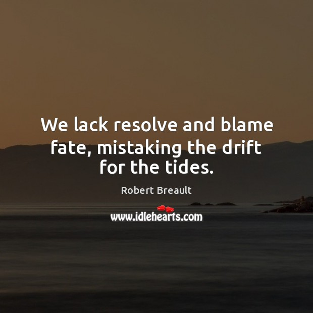 We lack resolve and blame fate, mistaking the drift for the tides. Image