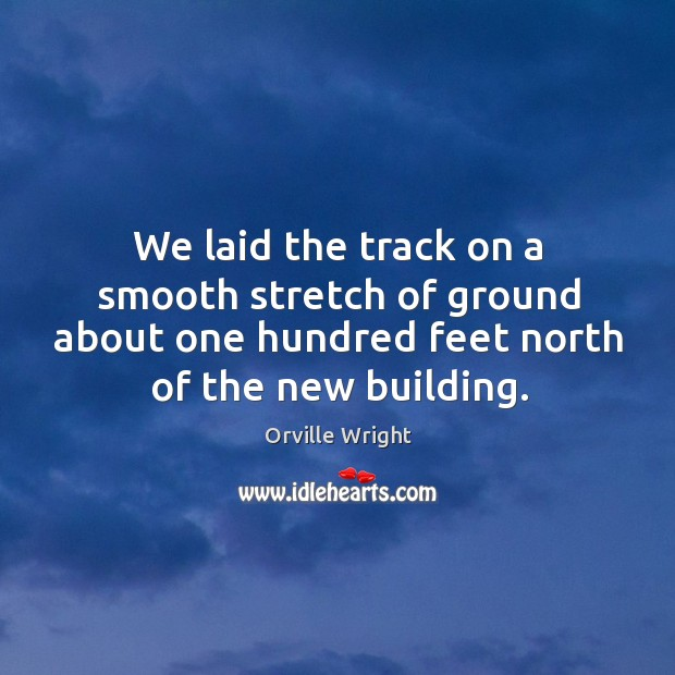 We laid the track on a smooth stretch of ground about one hundred feet north of the new building. Image