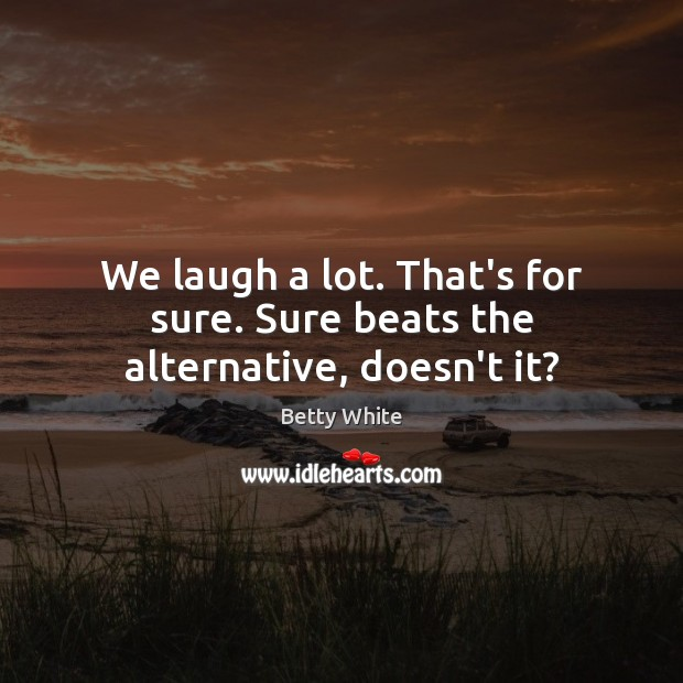 We laugh a lot. That's for sure. Sure beats the alternative, doesn't it? Betty White Picture Quote