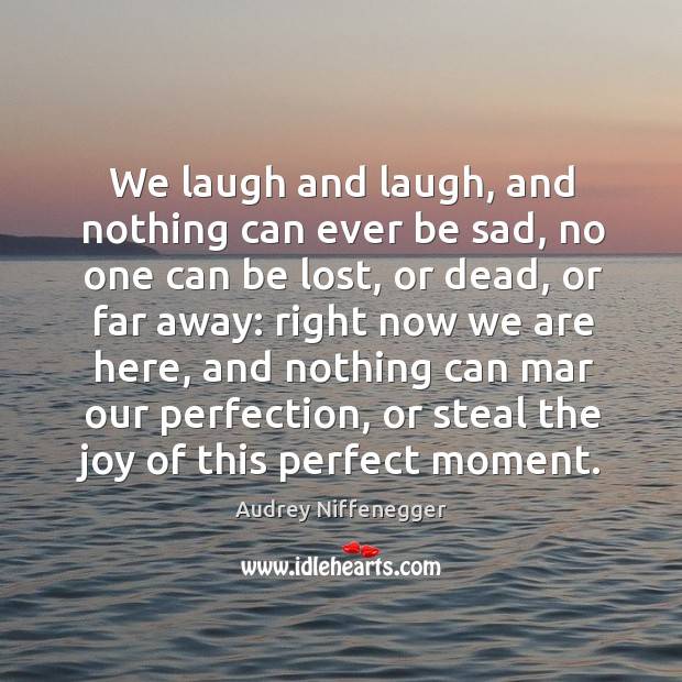 Image, We laugh and laugh, and nothing can ever be sad, no one