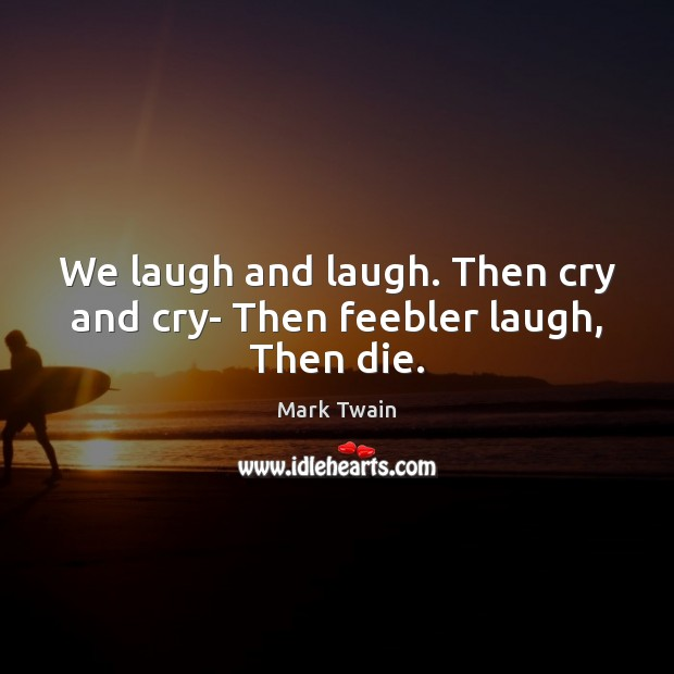We laugh and laugh. Then cry and cry- Then feebler laugh, Then die. Image