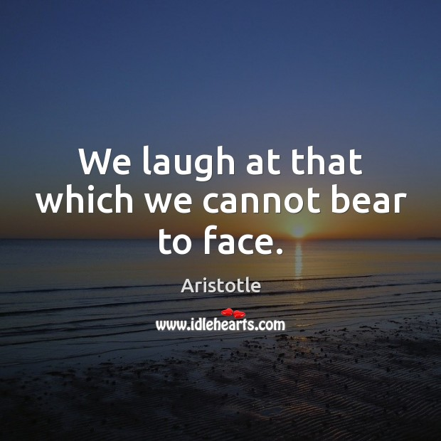 We laugh at that which we cannot bear to face. Image