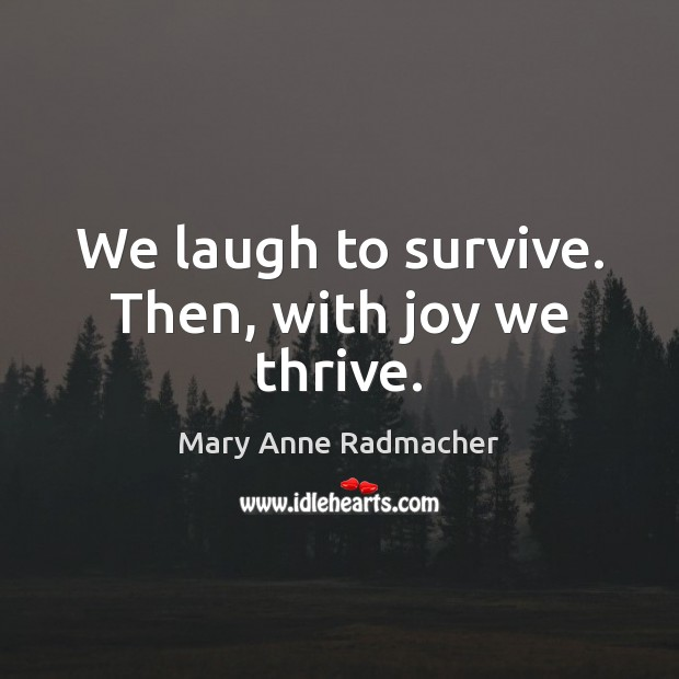 We laugh to survive. Then, with joy we thrive. Mary Anne Radmacher Picture Quote