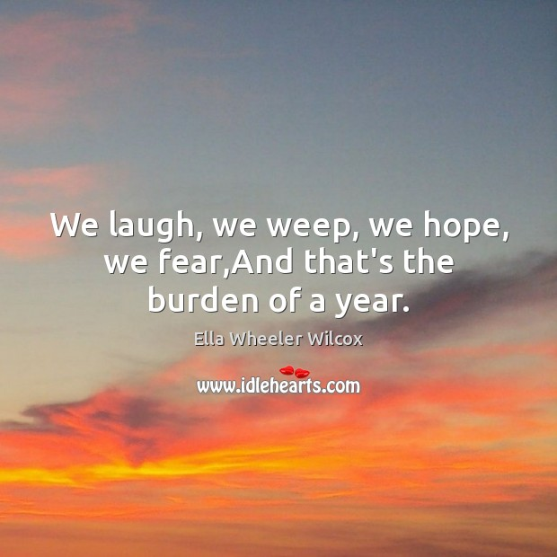 We laugh, we weep, we hope, we fear,And that's the burden of a year. Ella Wheeler Wilcox Picture Quote