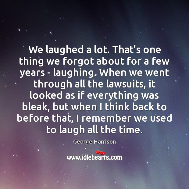 We laughed a lot. That's one thing we forgot about for a George Harrison Picture Quote
