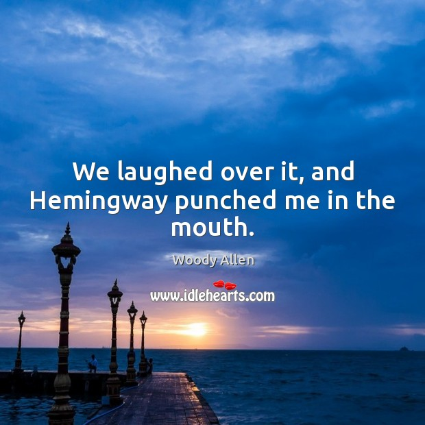 We laughed over it, and Hemingway punched me in the mouth. Image