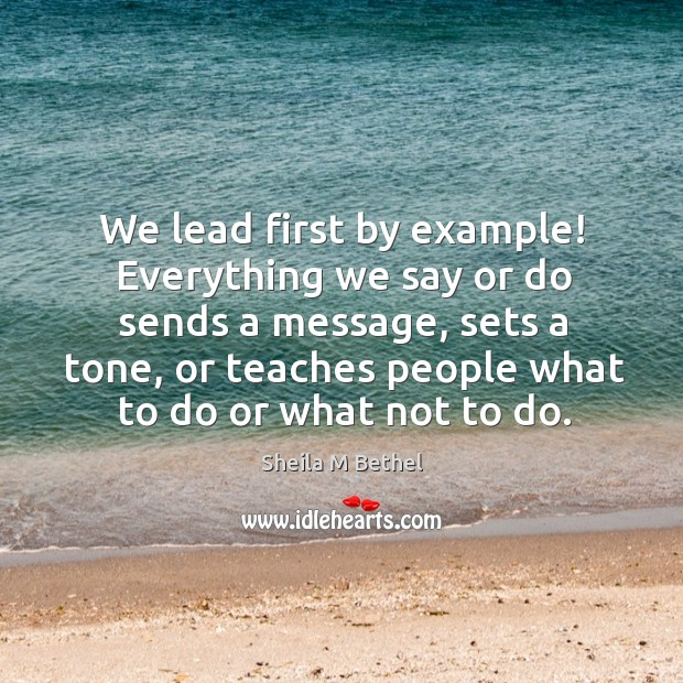 We lead first by example! everything we say or do sends a message, sets a tone Image