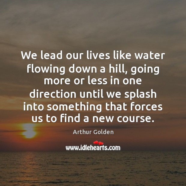 We lead our lives like water flowing down a hill, going more Arthur Golden Picture Quote