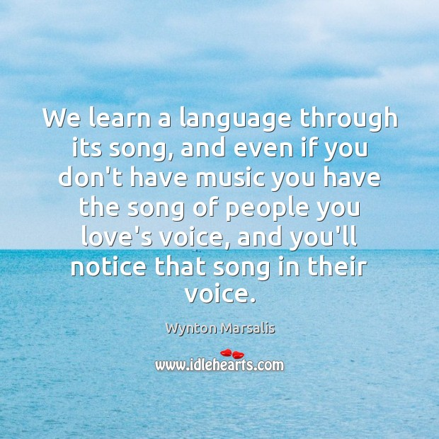 We learn a language through its song, and even if you don't Wynton Marsalis Picture Quote
