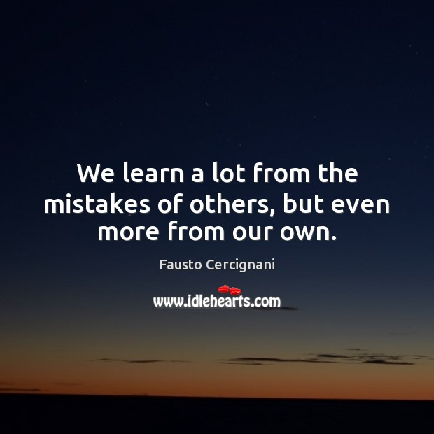 We learn a lot from the mistakes of others, but even more from our own. Image