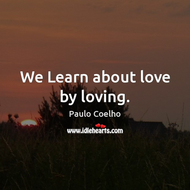 We Learn about love by loving. Image