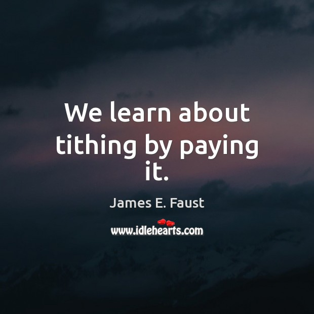 We learn about tithing by paying it. James E. Faust Picture Quote