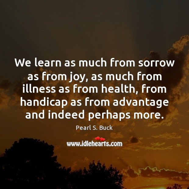 We learn as much from sorrow as from joy, as much from Pearl S. Buck Picture Quote